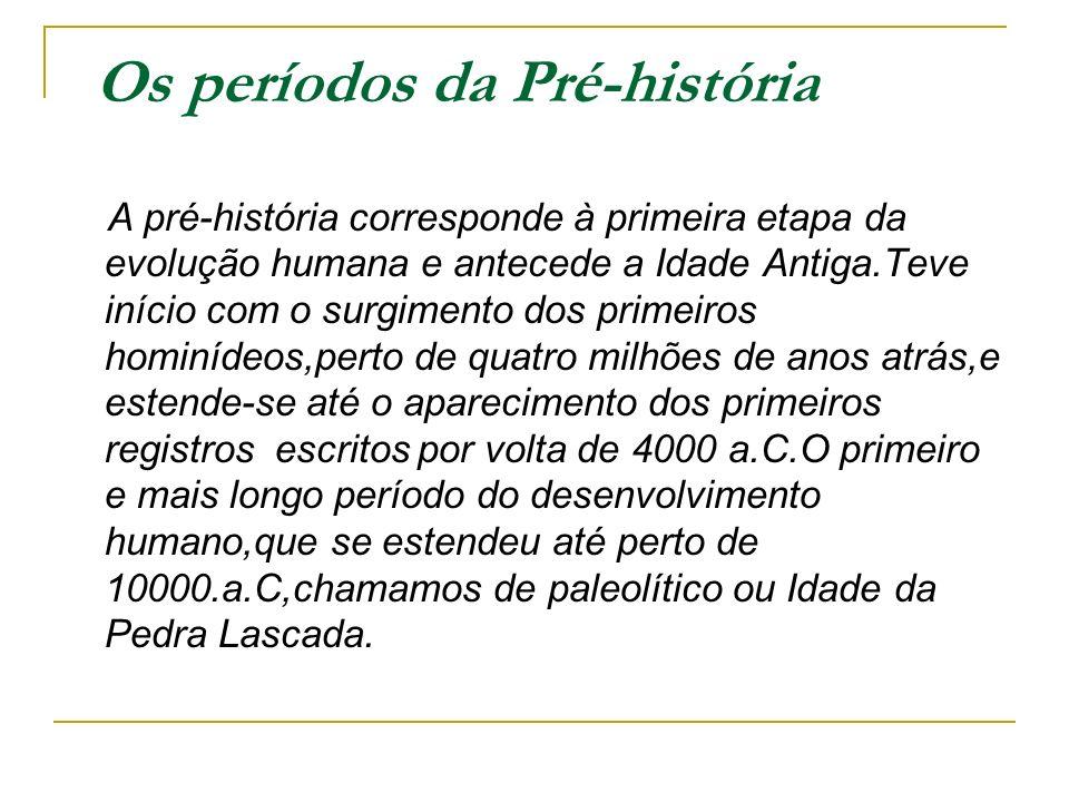 Os períodos da Pré-história A pré-história corresponde à primeira etapa da evolução humana e antecede a Idade Antiga.Teve início com o surgimento dos