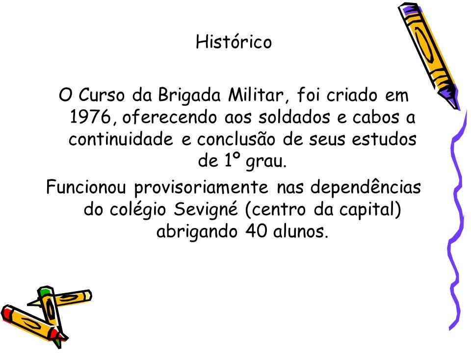 Histórico O Curso da Brigada Militar, foi criado em 1976, oferecendo aos soldados e cabos a continuidade e conclusão de seus estudos de 1º grau. Funci