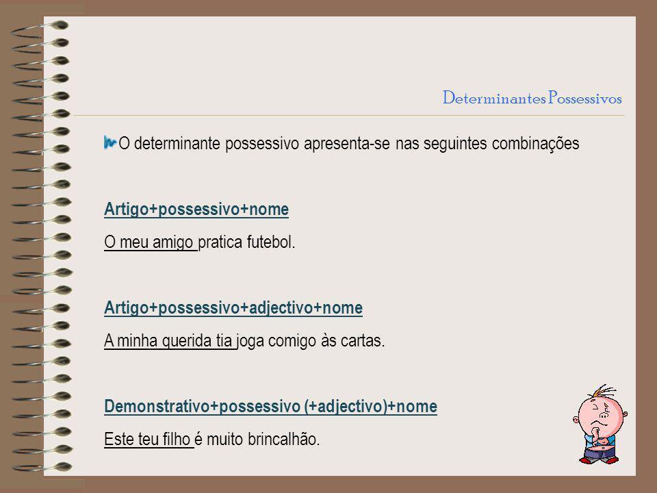 Determinantes Possessivos O determinante possessivo apresenta-se nas seguintes combinações Artigo+possessivo+nome O meu amigo pratica futebol. Artigo+