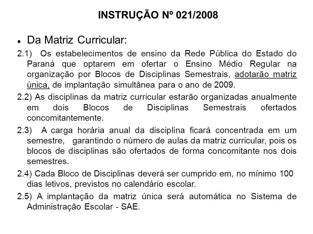 INSTRUÇÃO Nº 021/2008 Da Matriz Curricular: 2.1) Os estabelecimentos de ensino da Rede Pública do Estado do Paraná que optarem em ofertar o Ensino Médio Regular na organização por Blocos de Disciplinas Semestrais, adotarão matriz única, de implantação simultânea para o ano de 2009.