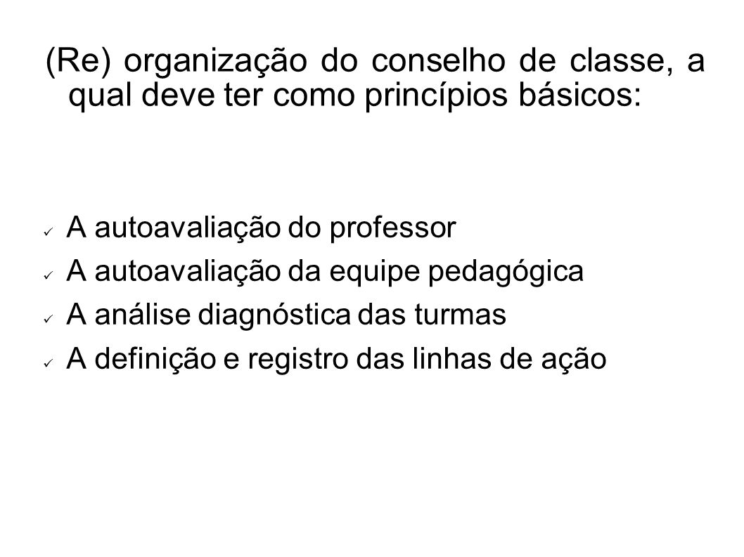 (Re) organização do conselho de classe, a qual deve ter como princípios básicos: A autoavaliação do professor A autoavaliação da equipe pedagógica A análise diagnóstica das turmas A definição e registro das linhas de ação