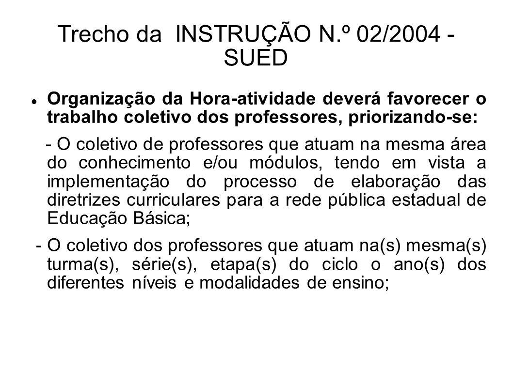 Trecho da INSTRUÇÃO N.º 02/2004 - SUED Organização da Hora-atividade deverá favorecer o trabalho coletivo dos professores, priorizando-se: - O coletivo de professores que atuam na mesma área do conhecimento e/ou módulos, tendo em vista a implementação do processo de elaboração das diretrizes curriculares para a rede pública estadual de Educação Básica; - O coletivo dos professores que atuam na(s) mesma(s) turma(s), série(s), etapa(s) do ciclo o ano(s) dos diferentes níveis e modalidades de ensino;