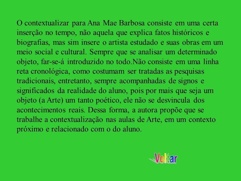 O contextualizar para Ana Mae Barbosa consiste em uma certa inserção no tempo, não aquela que explica fatos históricos e biografias, mas sim insere o