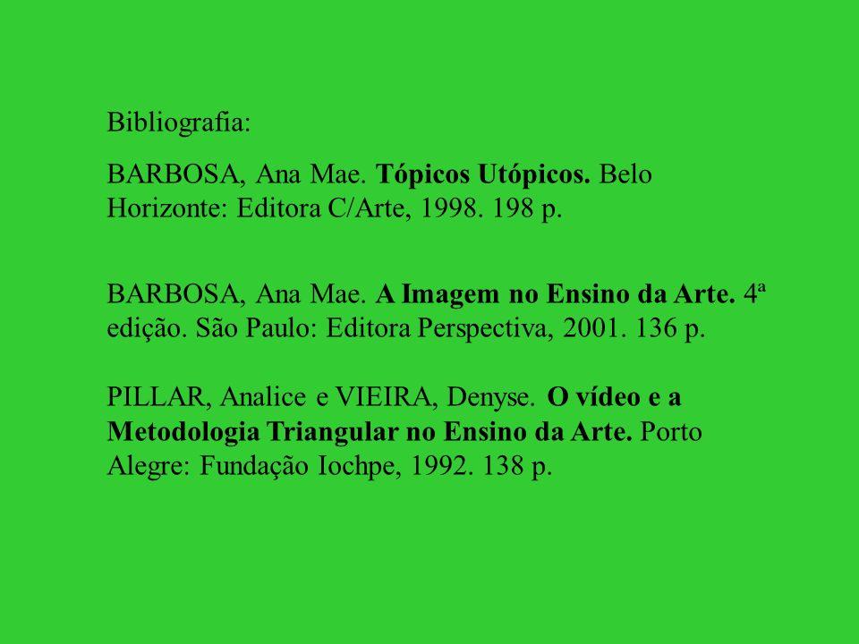 Bibliografia: BARBOSA, Ana Mae. Tópicos Utópicos. Belo Horizonte: Editora C/Arte, 1998. 198 p. BARBOSA, Ana Mae. A Imagem no Ensino da Arte. 4ª edição