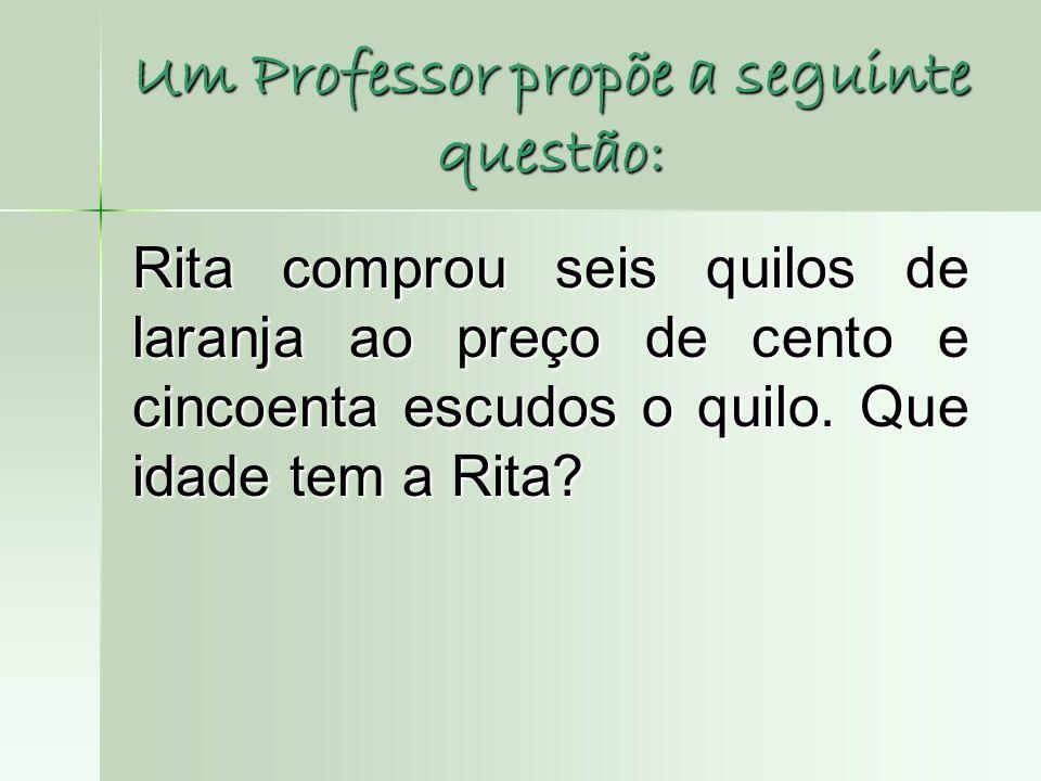 Um Professor propõe a seguinte questão: Rita comprou seis quilos de laranja ao preço de cento e cincoenta escudos o quilo. Que idade tem a Rita?