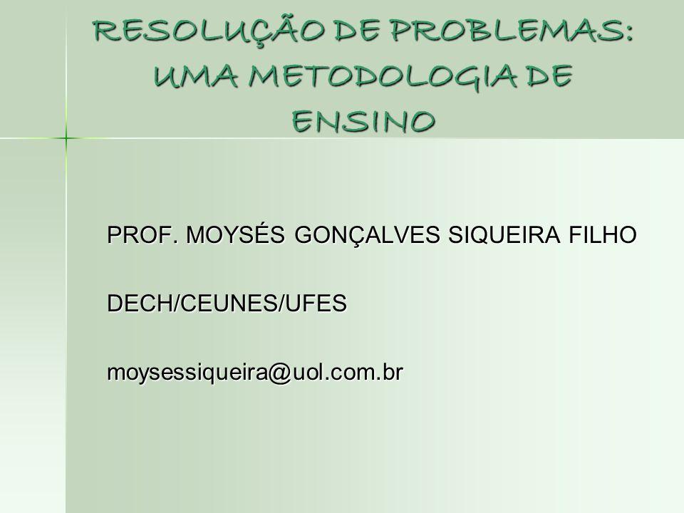 RESOLUÇÃO DE PROBLEMAS: UMA METODOLOGIA DE ENSINO PROF. MOYSÉS GONÇALVES SIQUEIRA FILHO DECH/CEUNES/UFES DECH/CEUNES/UFES moysessiqueira@uol.com.br mo