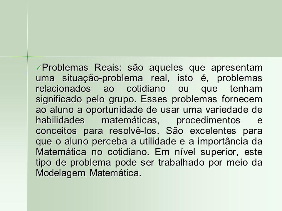 Problemas Reais: são aqueles que apresentam uma situação-problema real, isto é, problemas relacionados ao cotidiano ou que tenham significado pelo gru
