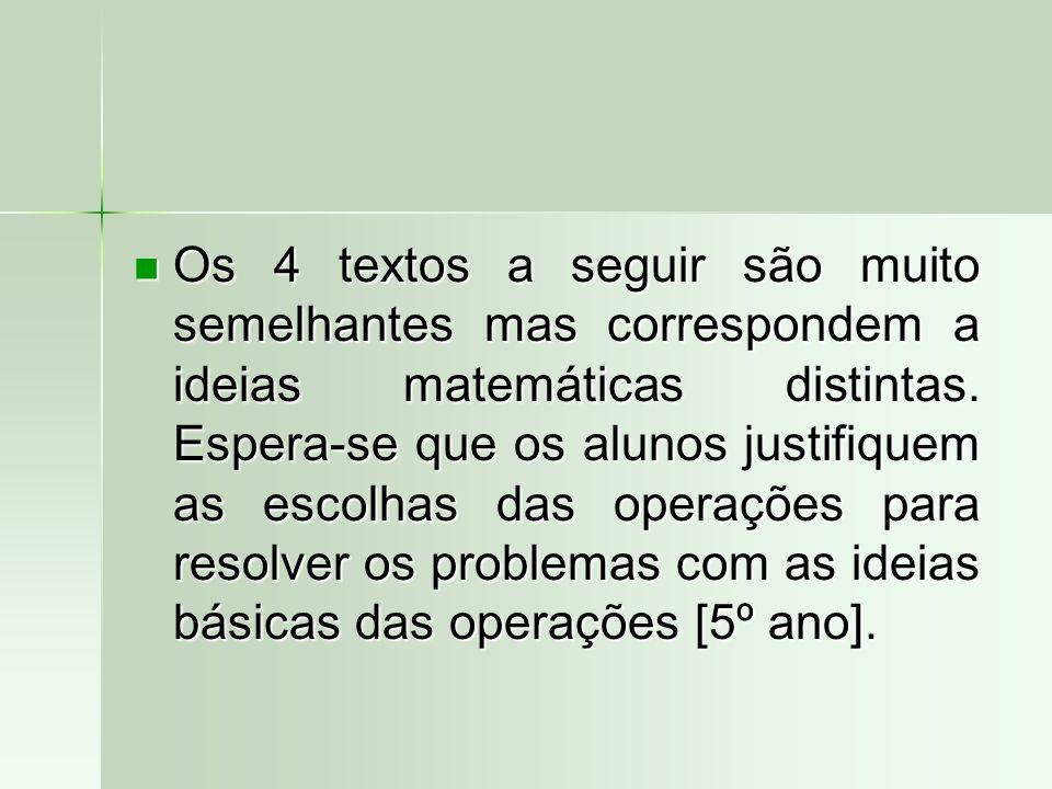 Os 4 textos a seguir são muito semelhantes mas correspondem a ideias matemáticas distintas. Espera-se que os alunos justifiquem as escolhas das operaç
