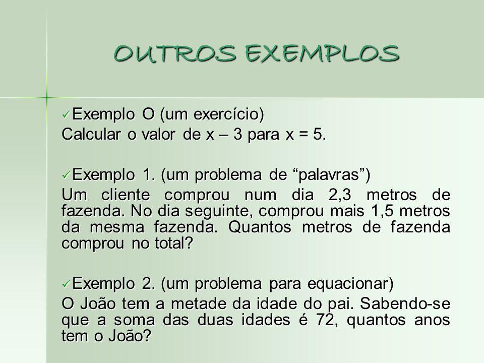 OUTROS EXEMPLOS Exemplo O (um exercício) Exemplo O (um exercício) Calcular o valor de x – 3 para x = 5. Exemplo 1. (um problema de palavras) Exemplo 1