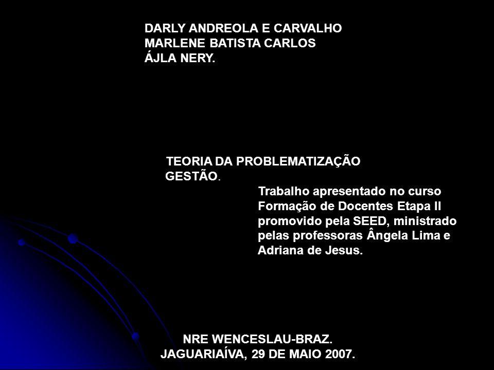 DARLY ANDREOLA E CARVALHO MARLENE BATISTA CARLOS ÁJLA NERY. TEORIA DA PROBLEMATIZAÇÃO GESTÃO. Trabalho apresentado no curso Formação de Docentes Etapa