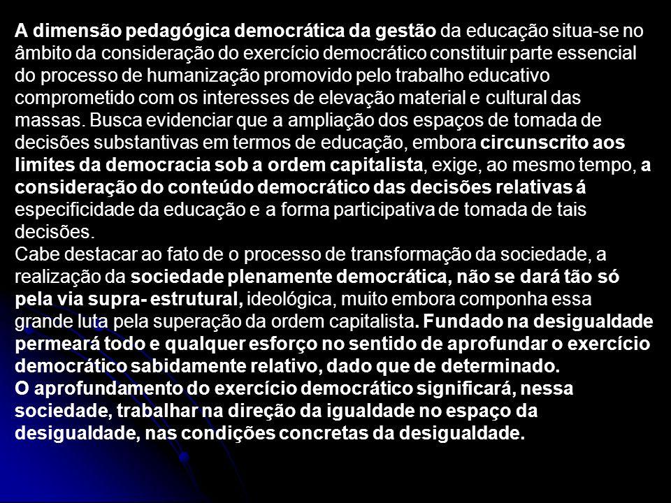 A dimensão pedagógica democrática da gestão da educação situa-se no âmbito da consideração do exercício democrático constituir parte essencial do processo de humanização promovido pelo trabalho educativo comprometido com os interesses de elevação material e cultural das massas.