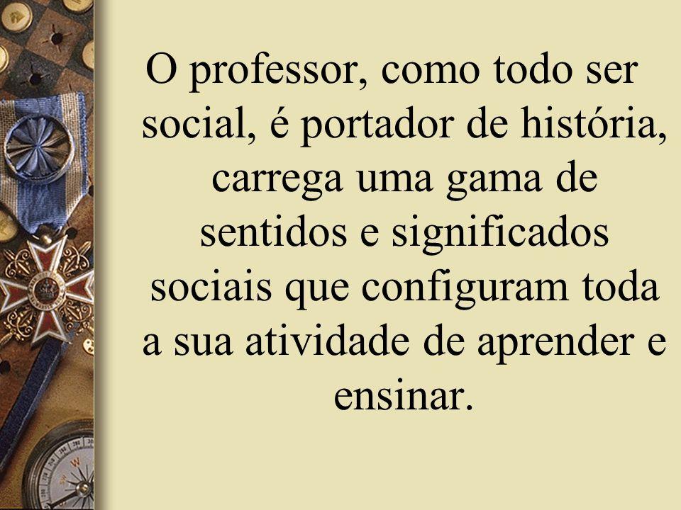 O professor, como todo ser social, é portador de história, carrega uma gama de sentidos e significados sociais que configuram toda a sua atividade de