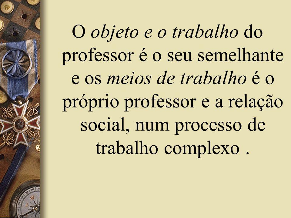 O objeto e o trabalho do professor é o seu semelhante e os meios de trabalho é o próprio professor e a relação social, num processo de trabalho comple