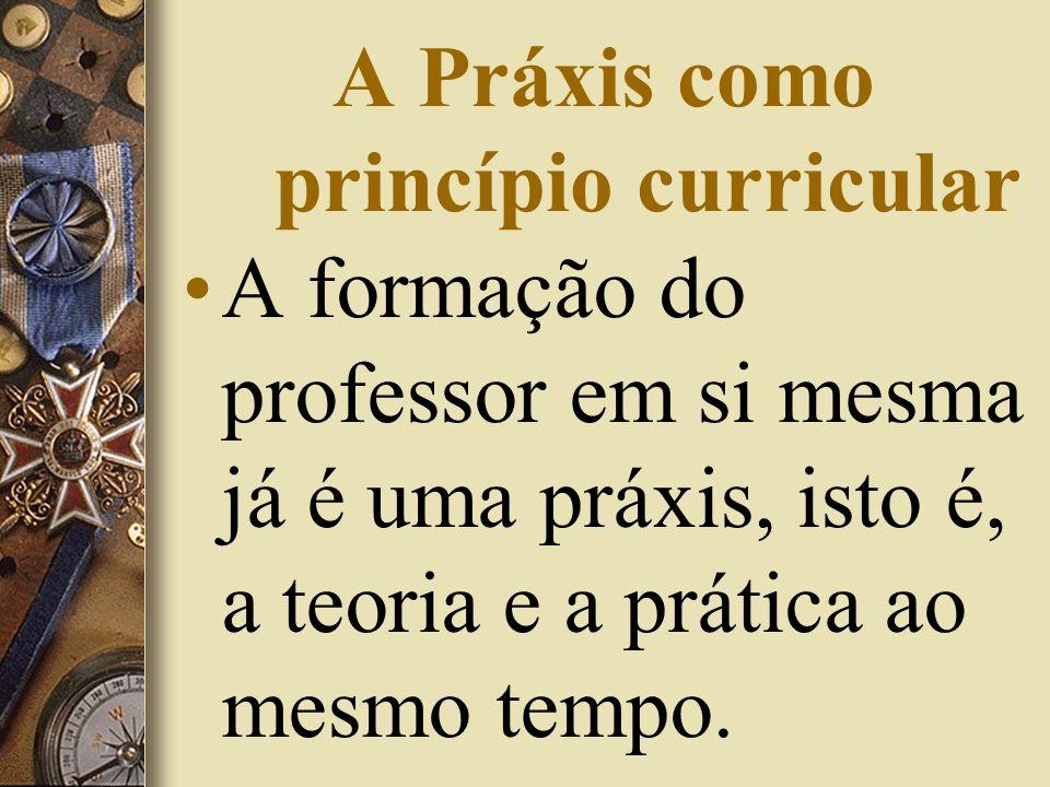 A Práxis como princípio curricular A formação do professor em si mesma já é uma práxis, isto é, a teoria e a prática ao mesmo tempo.
