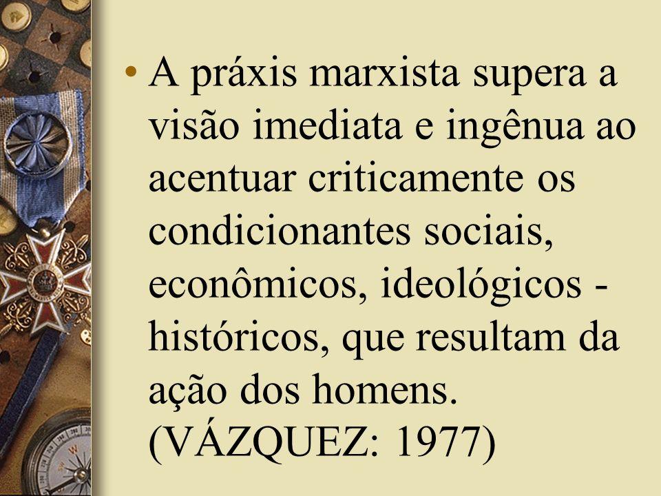 A práxis marxista supera a visão imediata e ingênua ao acentuar criticamente os condicionantes sociais, econômicos, ideológicos - históricos, que resu