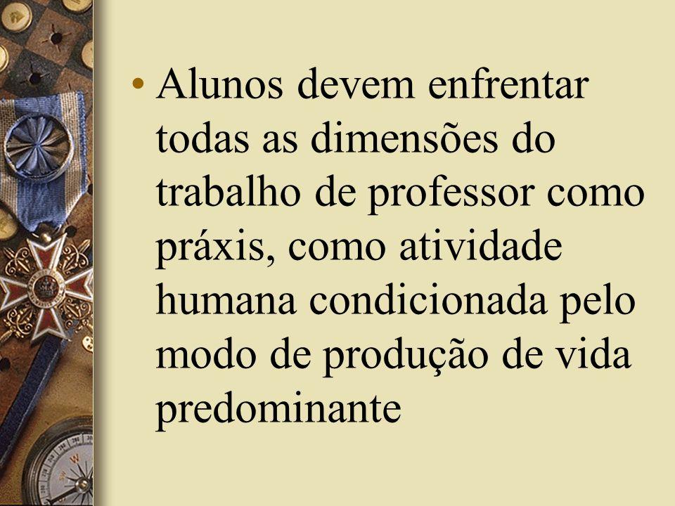 Alunos devem enfrentar todas as dimensões do trabalho de professor como práxis, como atividade humana condicionada pelo modo de produção de vida predo