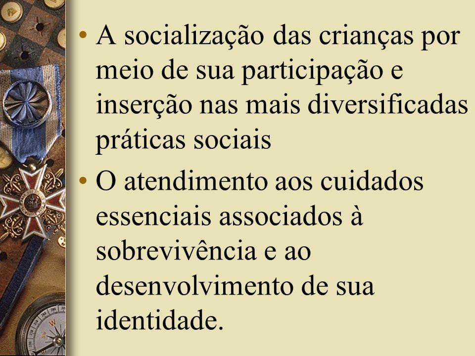 A socialização das crianças por meio de sua participação e inserção nas mais diversificadas práticas sociais O atendimento aos cuidados essenciais ass