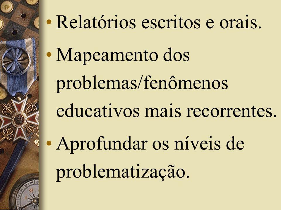 Relatórios escritos e orais. Mapeamento dos problemas/fenômenos educativos mais recorrentes. Aprofundar os níveis de problematização.
