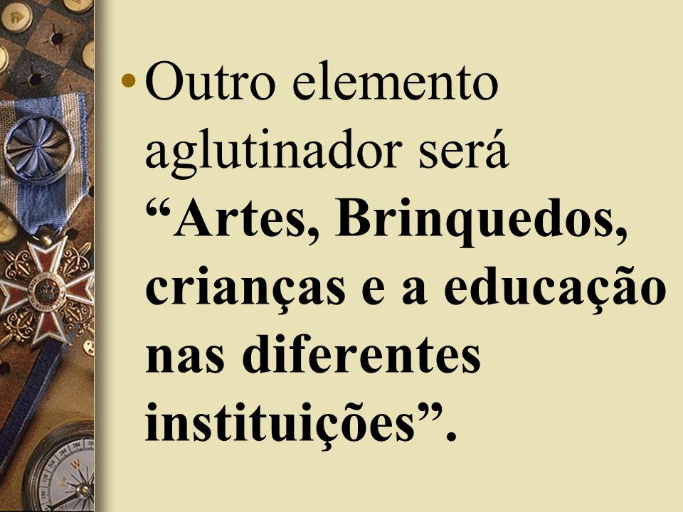 Outro elemento aglutinador será Artes, Brinquedos, crianças e a educação nas diferentes instituições.