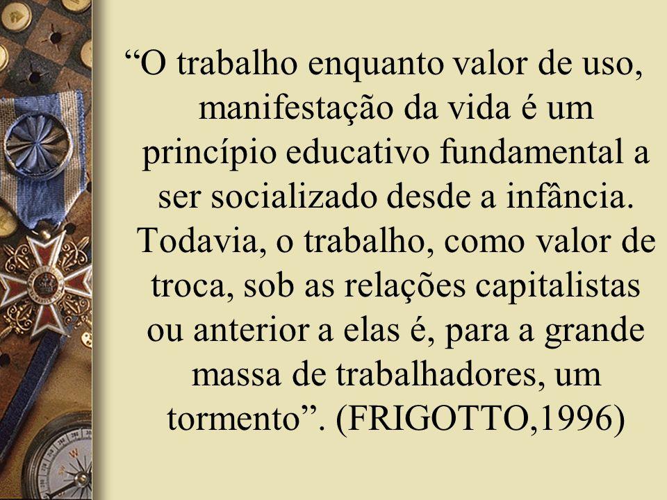 O trabalho enquanto valor de uso, manifestação da vida é um princípio educativo fundamental a ser socializado desde a infância. Todavia, o trabalho, c