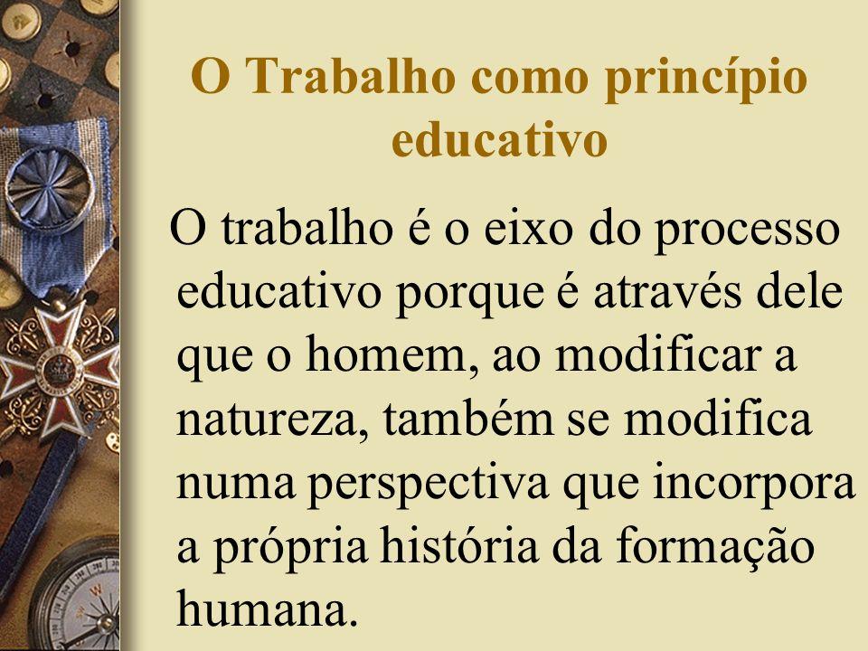 O Trabalho como princípio educativo O trabalho é o eixo do processo educativo porque é através dele que o homem, ao modificar a natureza, também se mo