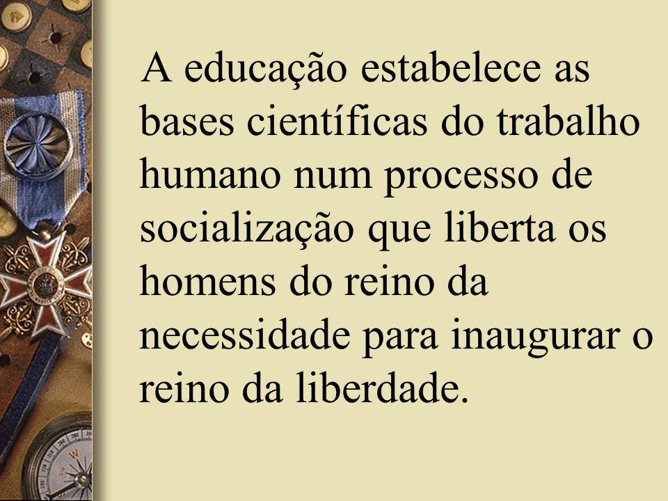 A educação estabelece as bases científicas do trabalho humano num processo de socialização que liberta os homens do reino da necessidade para inaugura