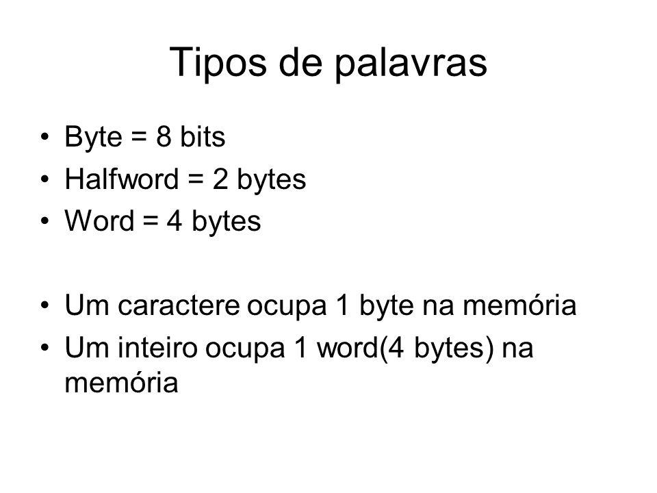 Tipos de palavras Byte = 8 bits Halfword = 2 bytes Word = 4 bytes Um caractere ocupa 1 byte na memória Um inteiro ocupa 1 word(4 bytes) na memória