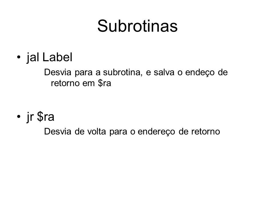 Subrotinas jal Label Desvia para a subrotina, e salva o endeço de retorno em $ra jr $ra Desvia de volta para o endereço de retorno