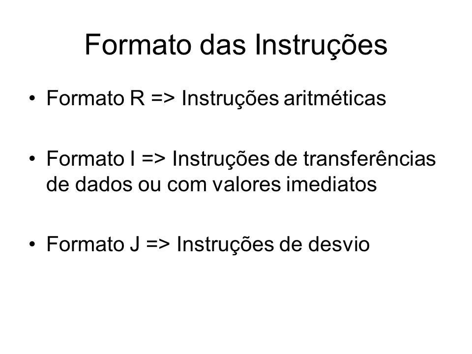 Formato das Instruções Formato R => Instruções aritméticas Formato I => Instruções de transferências de dados ou com valores imediatos Formato J => In