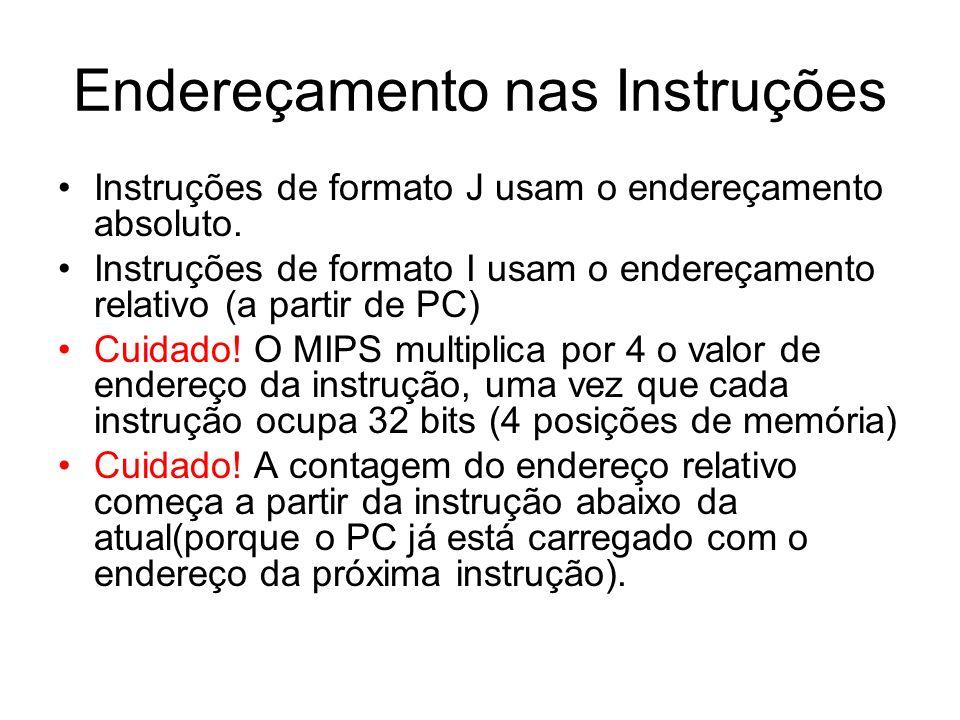 Endereçamento nas Instruções Instruções de formato J usam o endereçamento absoluto. Instruções de formato I usam o endereçamento relativo (a partir de