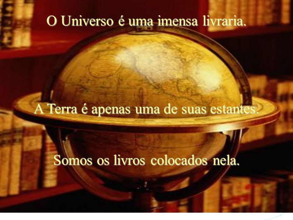 O Universo é uma imensa livraria.A Terra é apenas uma de suas estantes.