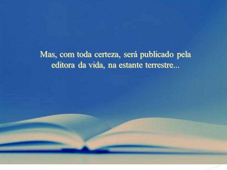 O que não foi bem escrito em uma vida, poderá ser bem escrito mais à frente, em uma próxima existência ou além...