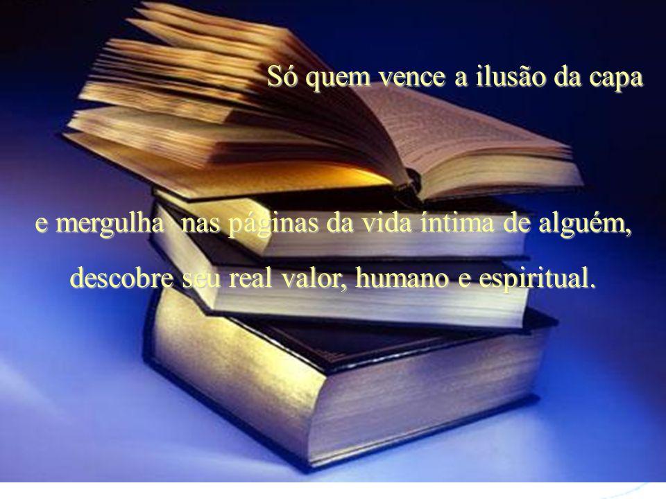 Só quem vence a ilusão da capa e mergulha nas páginas da vida íntima de alguém, descobre seu real valor, humano e espiritual.