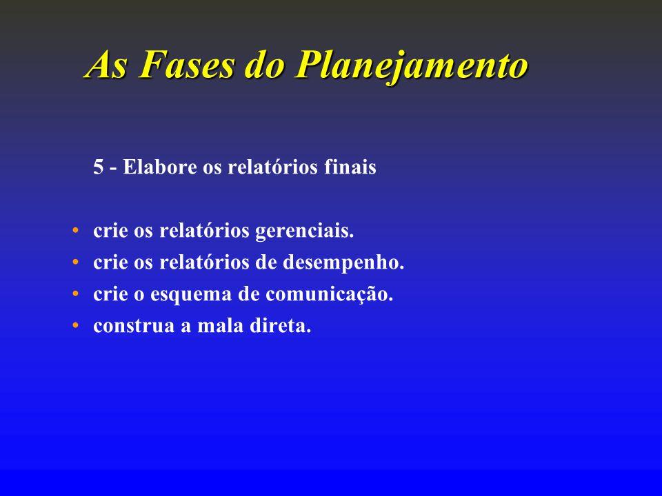 As Fases do Planejamento 5 - Elabore os relatórios finais crie os relatórios gerenciais. crie os relatórios de desempenho. crie o esquema de comunicaç