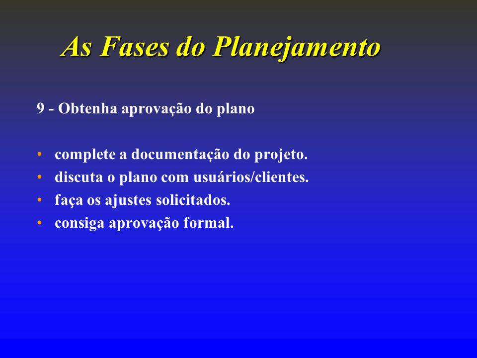 As Fases do Planejamento 9 - Obtenha aprovação do plano complete a documentação do projeto. discuta o plano com usuários/clientes. faça os ajustes sol