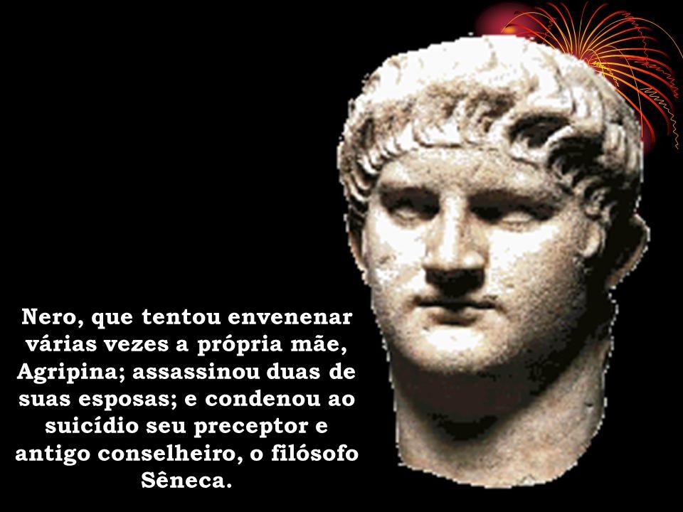 Nero, que tentou envenenar várias vezes a própria mãe, Agripina; assassinou duas de suas esposas; e condenou ao suicídio seu preceptor e antigo consel