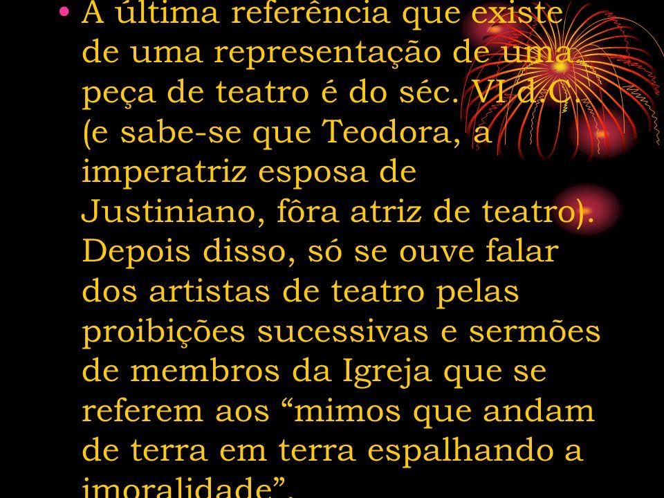 A última referência que existe de uma representação de uma peça de teatro é do séc. VI d.C. (e sabe-se que Teodora, a imperatriz esposa de Justiniano,