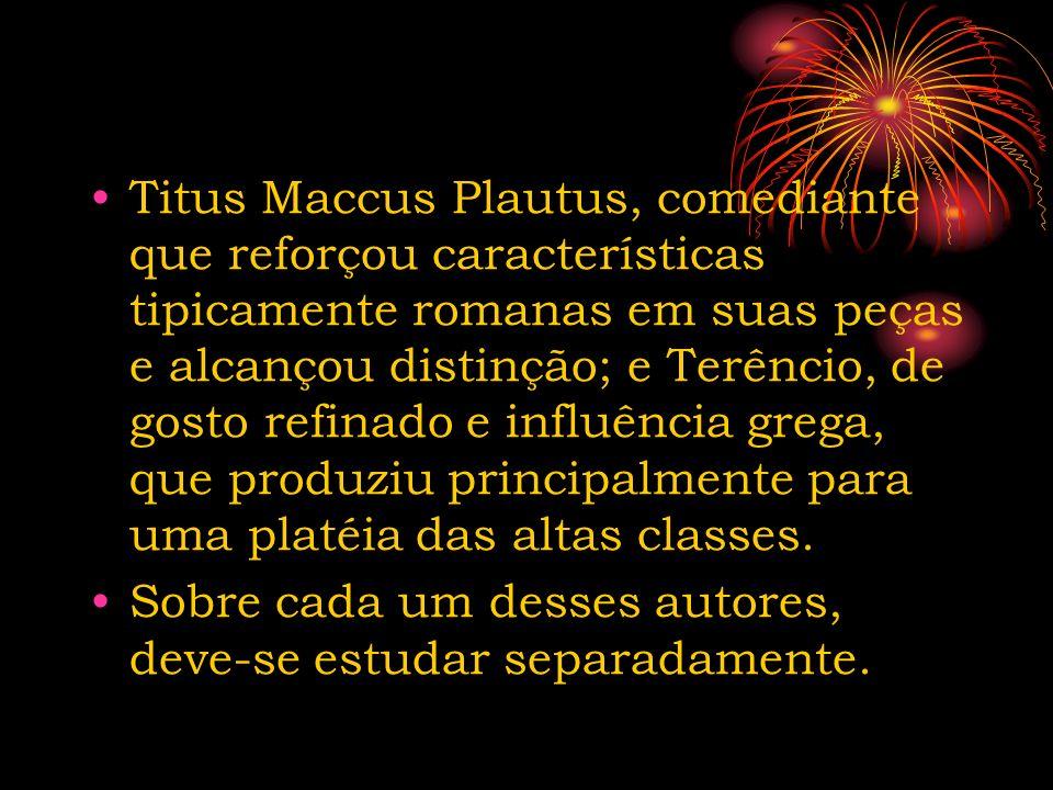 Titus Maccus Plautus, comediante que reforçou características tipicamente romanas em suas peças e alcançou distinção; e Terêncio, de gosto refinado e