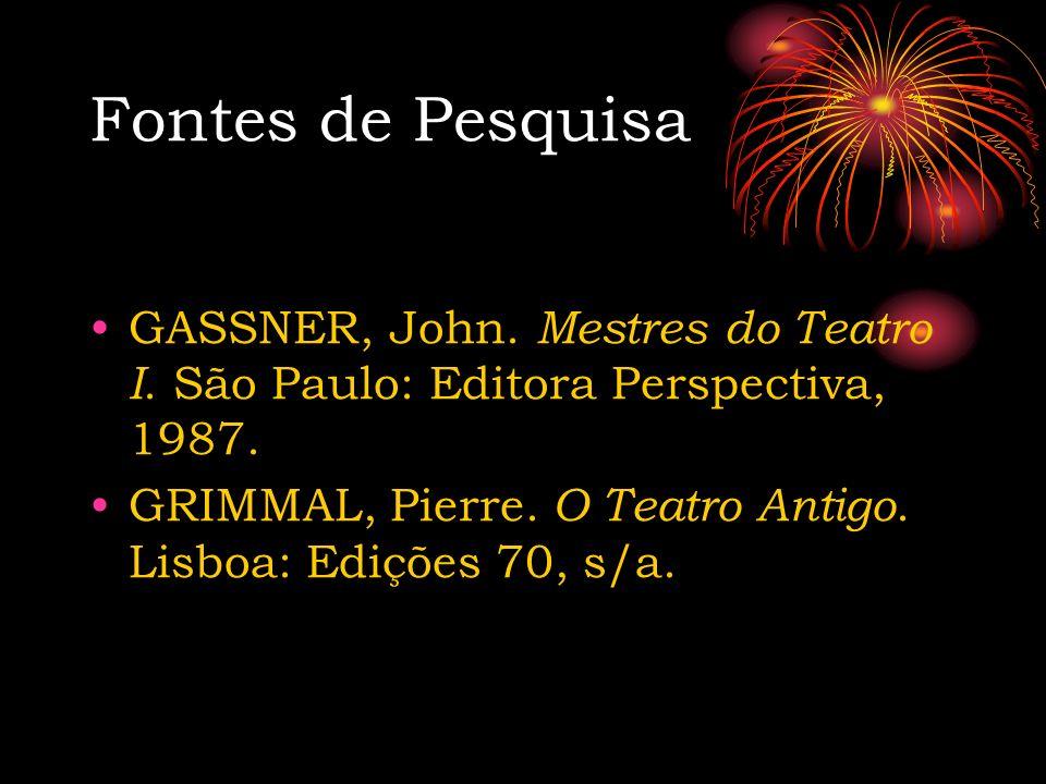 Fontes de Pesquisa GASSNER, John. Mestres do Teatro I. São Paulo: Editora Perspectiva, 1987. GRIMMAL, Pierre. O Teatro Antigo. Lisboa: Edições 70, s/a