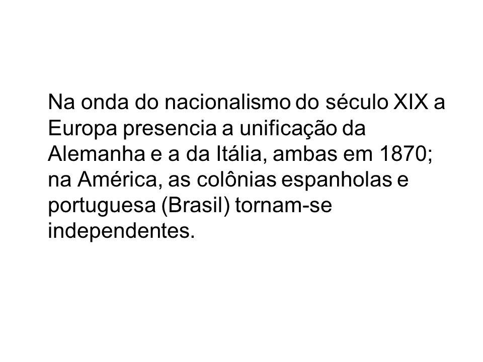 Na onda do nacionalismo do século XIX a Europa presencia a unificação da Alemanha e a da Itália, ambas em 1870; na América, as colônias espanholas e p