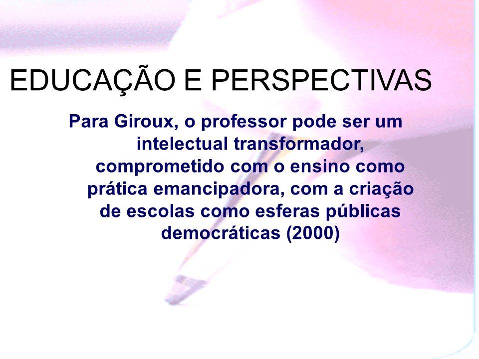 Para Giroux, o professor pode ser um intelectual transformador, comprometido com o ensino como prática emancipadora, com a criação de escolas como esferas públicas democráticas (2000) EDUCAÇÃO E PERSPECTIVAS