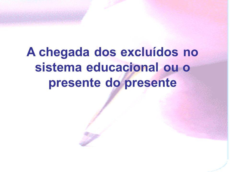 A chegada dos excluídos no sistema educacional ou o presente do presente