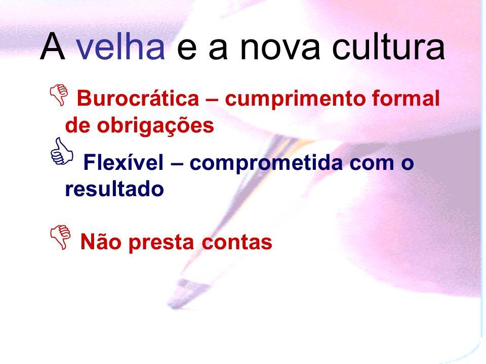 A velha e a nova cultura Burocrática – cumprimento formal de obrigações Flexível – comprometida com o resultado Não presta contas