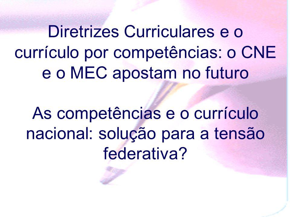Diretrizes Curriculares e o currículo por competências: o CNE e o MEC apostam no futuro As competências e o currículo nacional: solução para a tensão federativa?