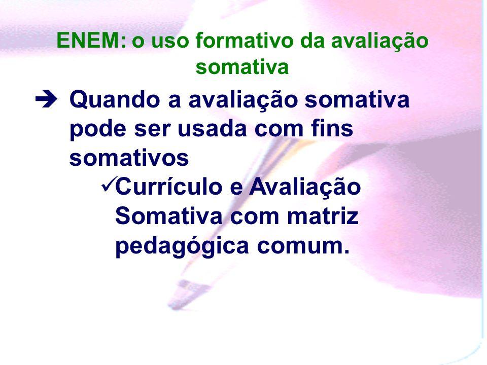 ENEM: o uso formativo da avaliação somativa Quando a avaliação somativa pode ser usada com fins somativos Currículo e Avaliação Somativa com matriz pedagógica comum.