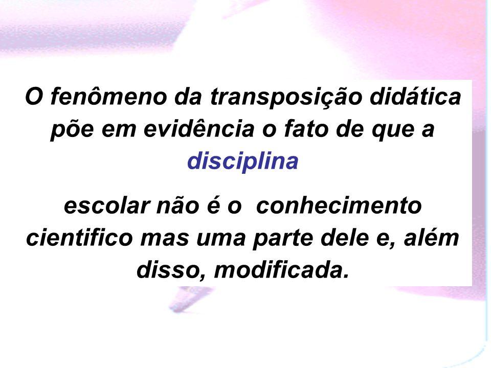 O fenômeno da transposição didática põe em evidência o fato de que a disciplina escolar não é o conhecimento cientifico mas uma parte dele e, além disso, modificada.