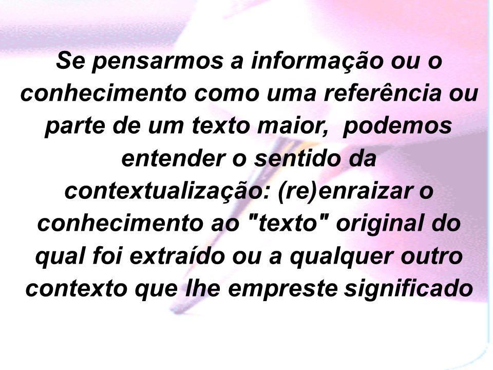 Se pensarmos a informação ou o conhecimento como uma referência ou parte de um texto maior, podemos entender o sentido da contextualização: (re)enraizar o conhecimento ao texto original do qual foi extraído ou a qualquer outro contexto que lhe empreste significado