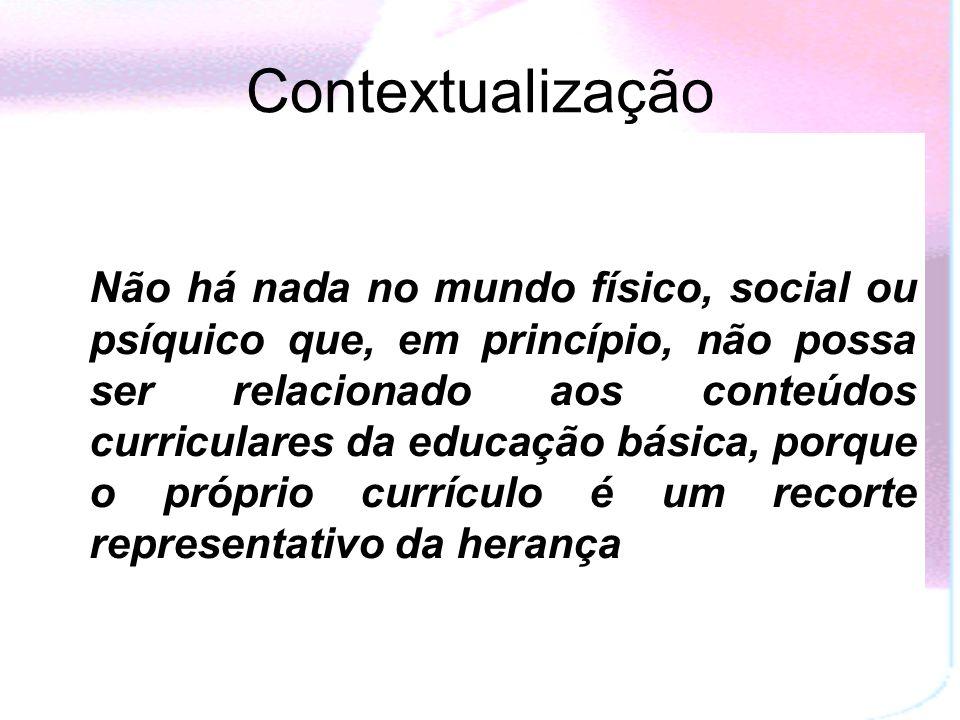 Contextualização Não há nada no mundo físico, social ou psíquico que, em princípio, não possa ser relacionado aos conteúdos curriculares da educação básica, porque o próprio currículo é um recorte representativo da herança