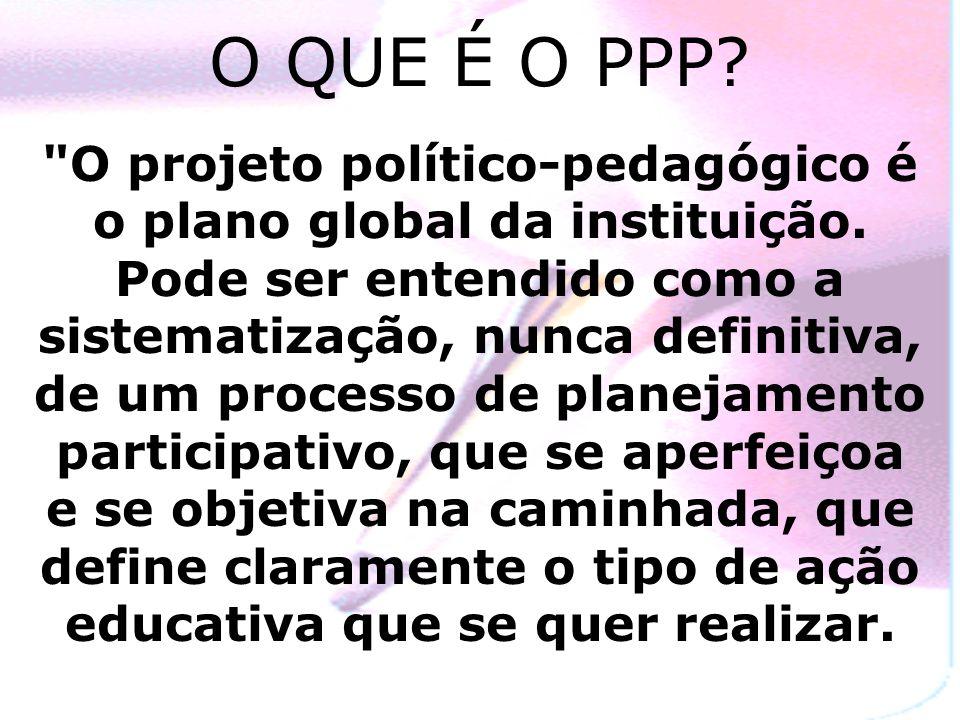 O QUE É O PPP. O projeto político-pedagógico é o plano global da instituição.