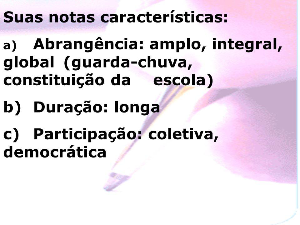 Suas notas características: a) Abrangência: amplo, integral, global (guarda-chuva, constituição da escola) b) Duração: longa c) Participação: coletiva, democrática